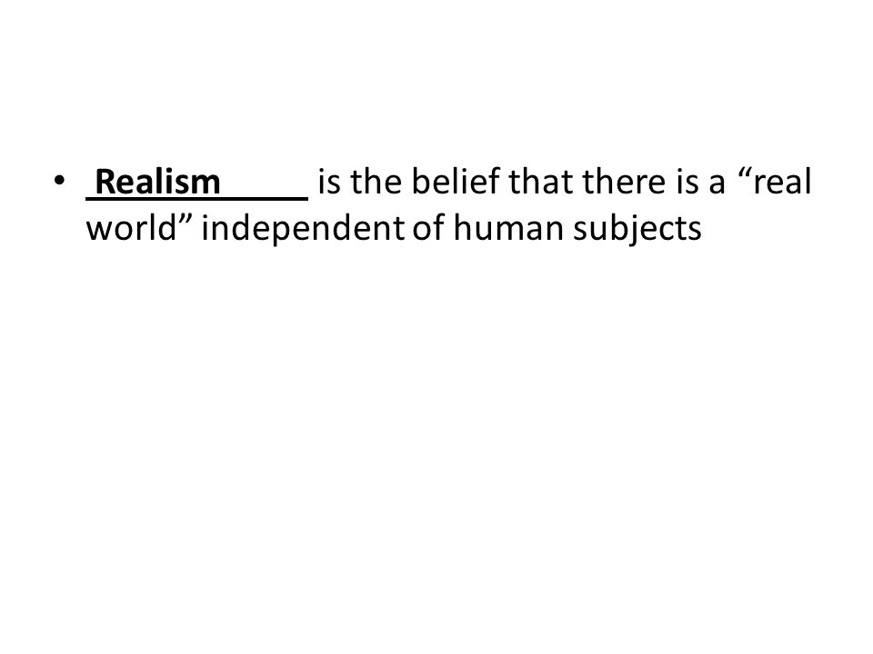 Realism is the belief that there is a real world independent of human subjects