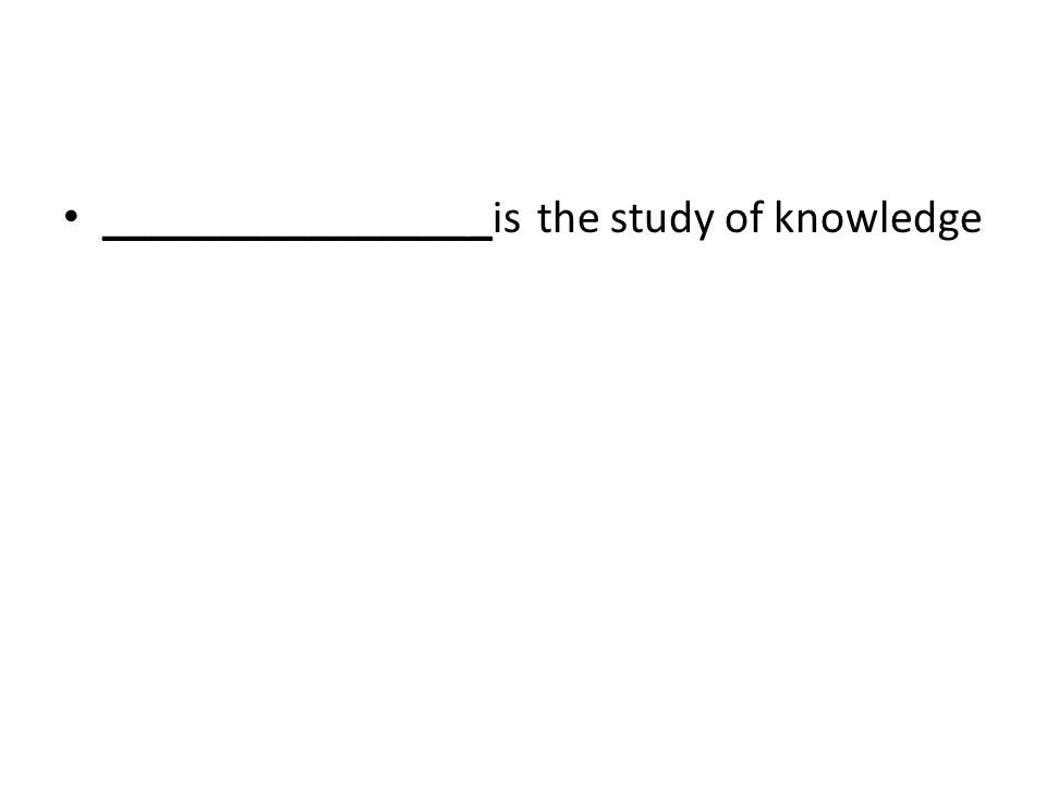 _________________is the study of knowledge