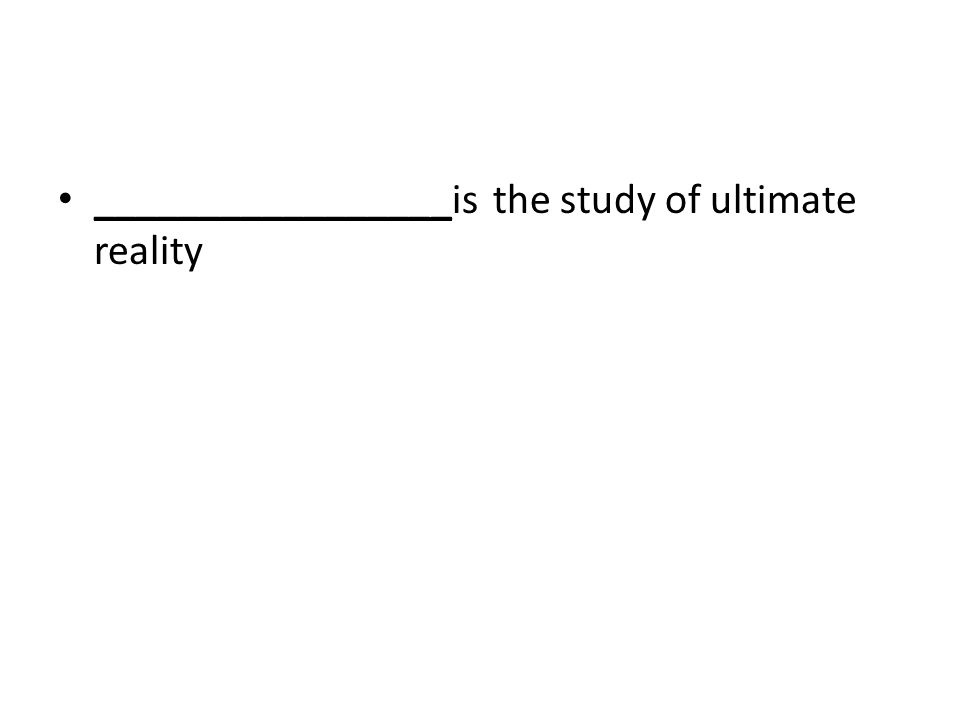 _________________is the study of ultimate reality