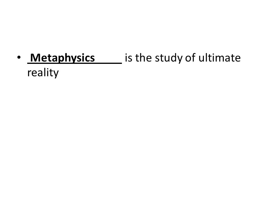 Metaphysics is the study of ultimate reality