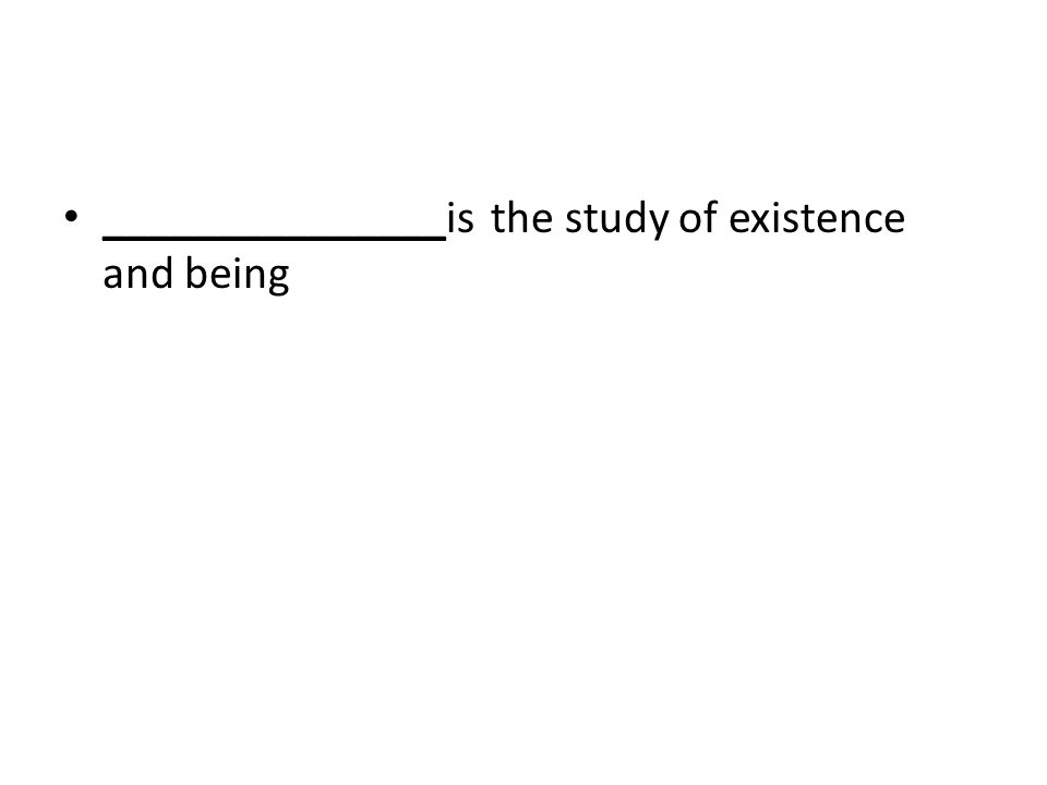 _______________is the study of existence and being