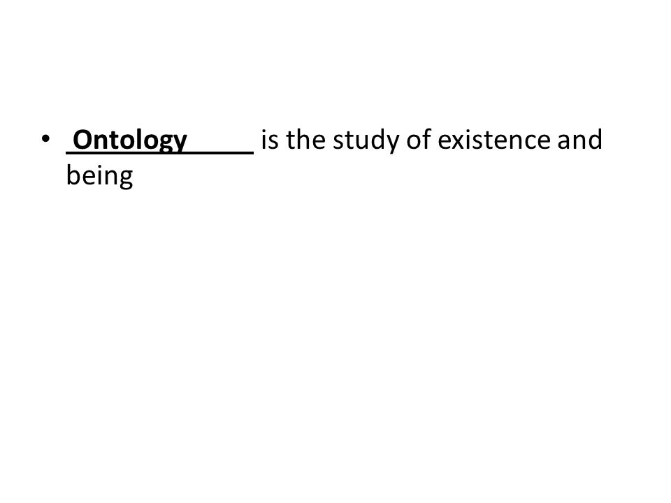 Ontology is the study of existence and being
