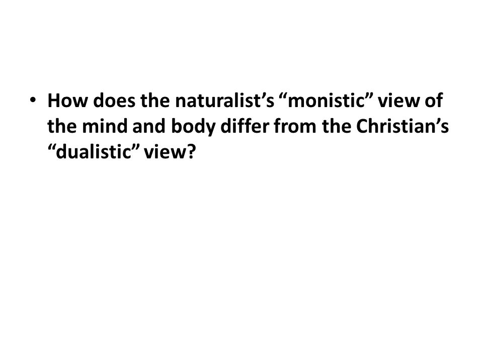 How does the naturalist's monistic view of the mind and body differ from the Christian's dualistic view?