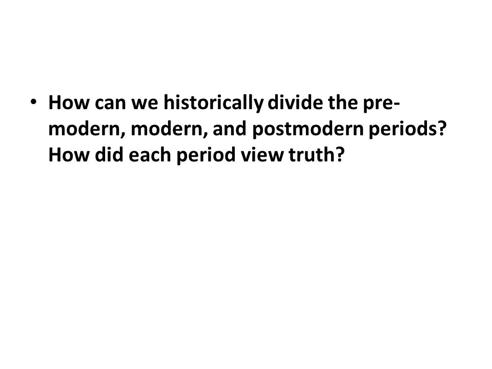 How can we historically divide the pre- modern, modern, and postmodern periods.