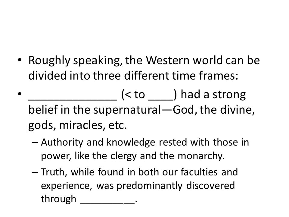 Roughly speaking, the Western world can be divided into three different time frames: ______________ (< to ____) had a strong belief in the supernatural—God, the divine, gods, miracles, etc.