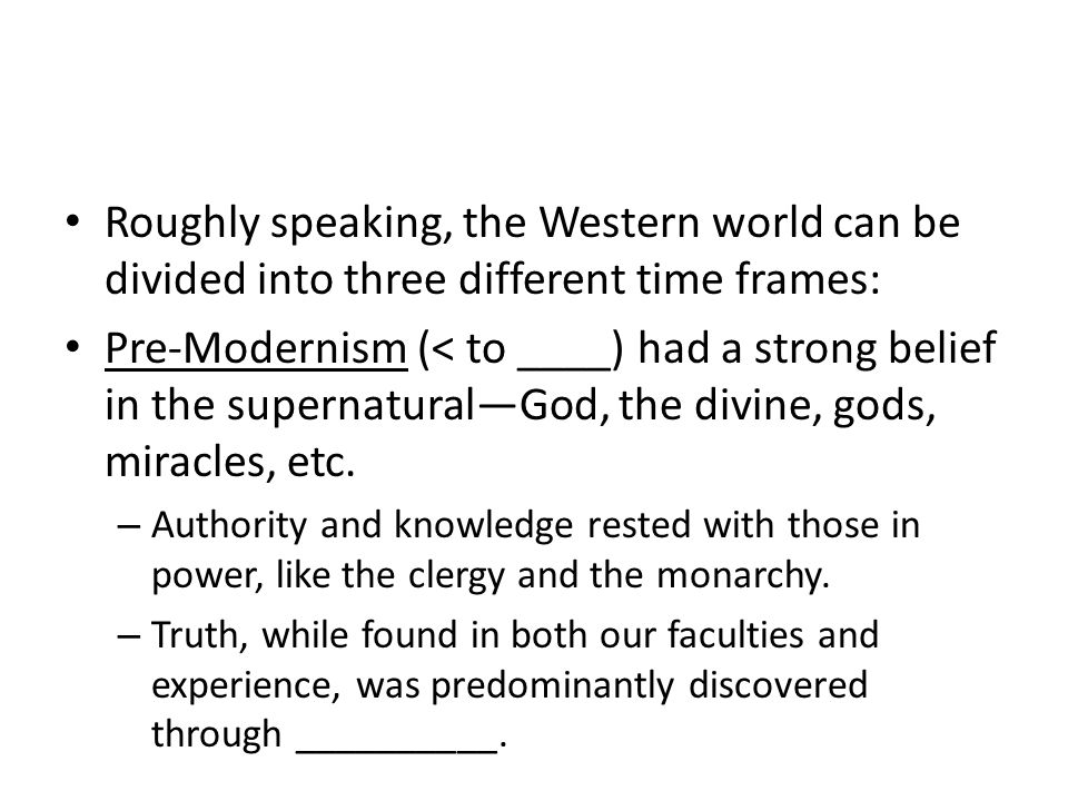 Roughly speaking, the Western world can be divided into three different time frames: Pre-Modernism (< to ____) had a strong belief in the supernatural—God, the divine, gods, miracles, etc.