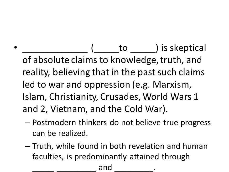 _____________ (_____to _____) is skeptical of absolute claims to knowledge, truth, and reality, believing that in the past such claims led to war and oppression (e.g.