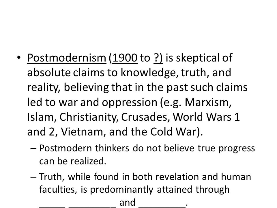 Postmodernism (1900 to ?) is skeptical of absolute claims to knowledge, truth, and reality, believing that in the past such claims led to war and oppression (e.g.