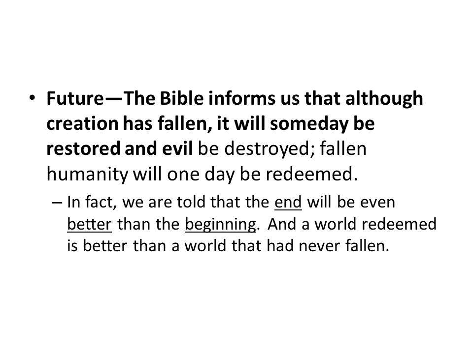 Future—The Bible informs us that although creation has fallen, it will someday be restored and evil be destroyed; fallen humanity will one day be redeemed.