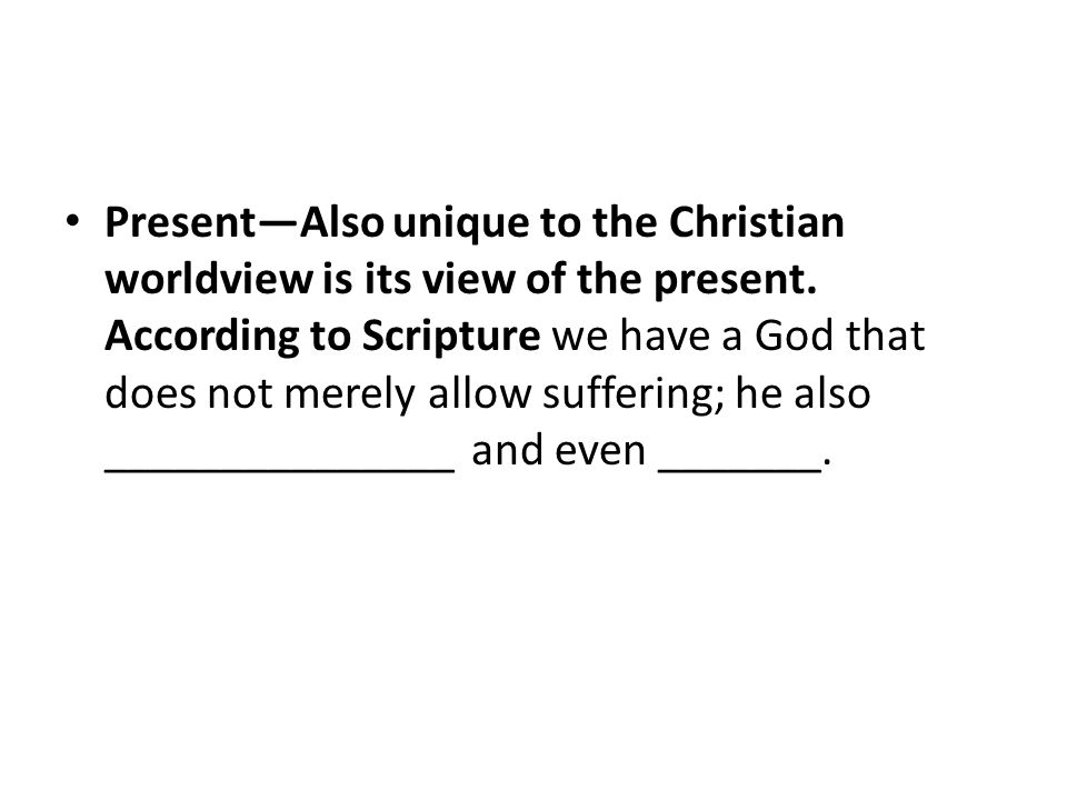 Present—Also unique to the Christian worldview is its view of the present.