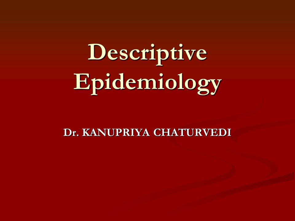 Descriptive Epidemiology Dr. KANUPRIYA CHATURVEDI