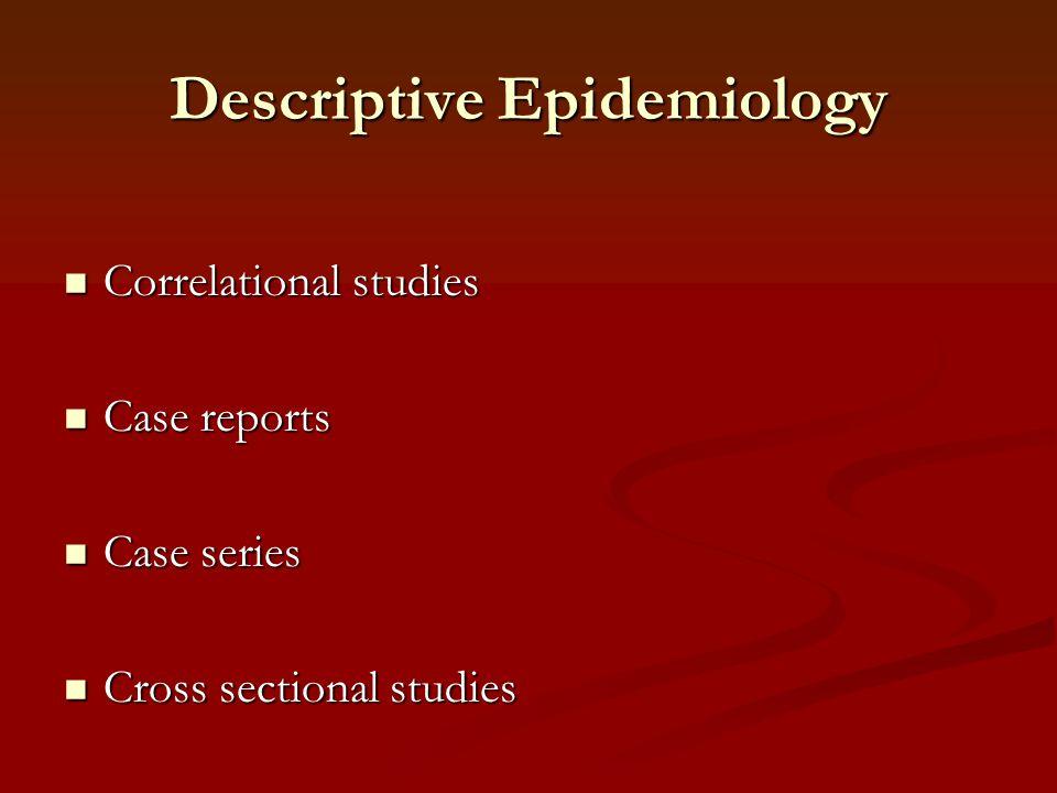 Descriptive Epidemiology Correlational studies Correlational studies Case reports Case reports Case series Case series Cross sectional studies Cross s