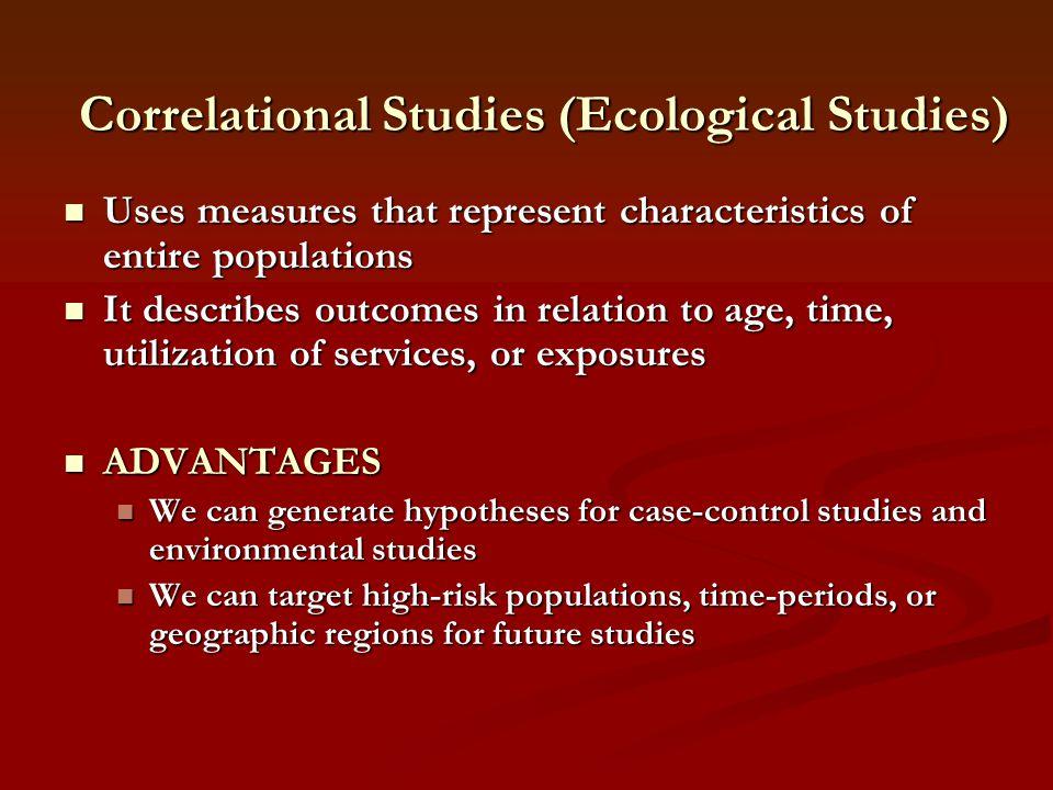Correlational Studies (Ecological Studies) Uses measures that represent characteristics of entire populations Uses measures that represent characteris