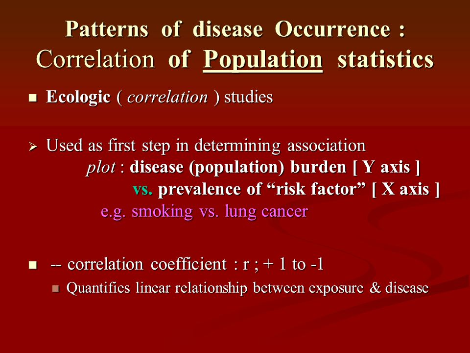 Patterns of disease Occurrence : Correlation of Population statistics Ecologic ( correlation ) studies Ecologic ( correlation ) studies  Used as firs