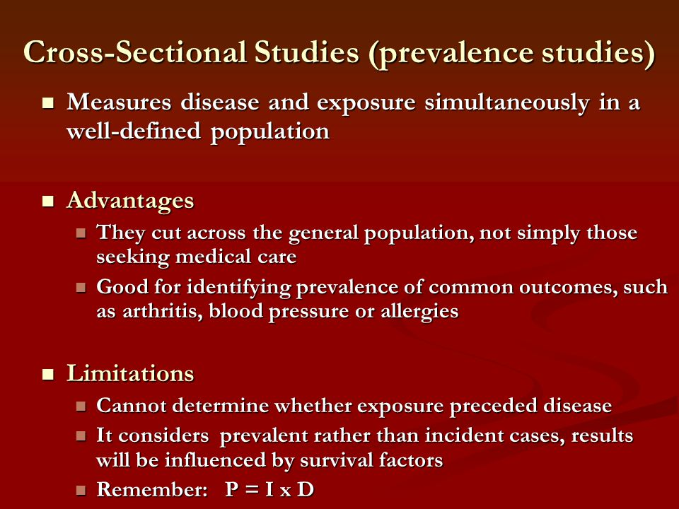Cross-Sectional Studies (prevalence studies) Measures disease and exposure simultaneously in a well-defined population Measures disease and exposure s