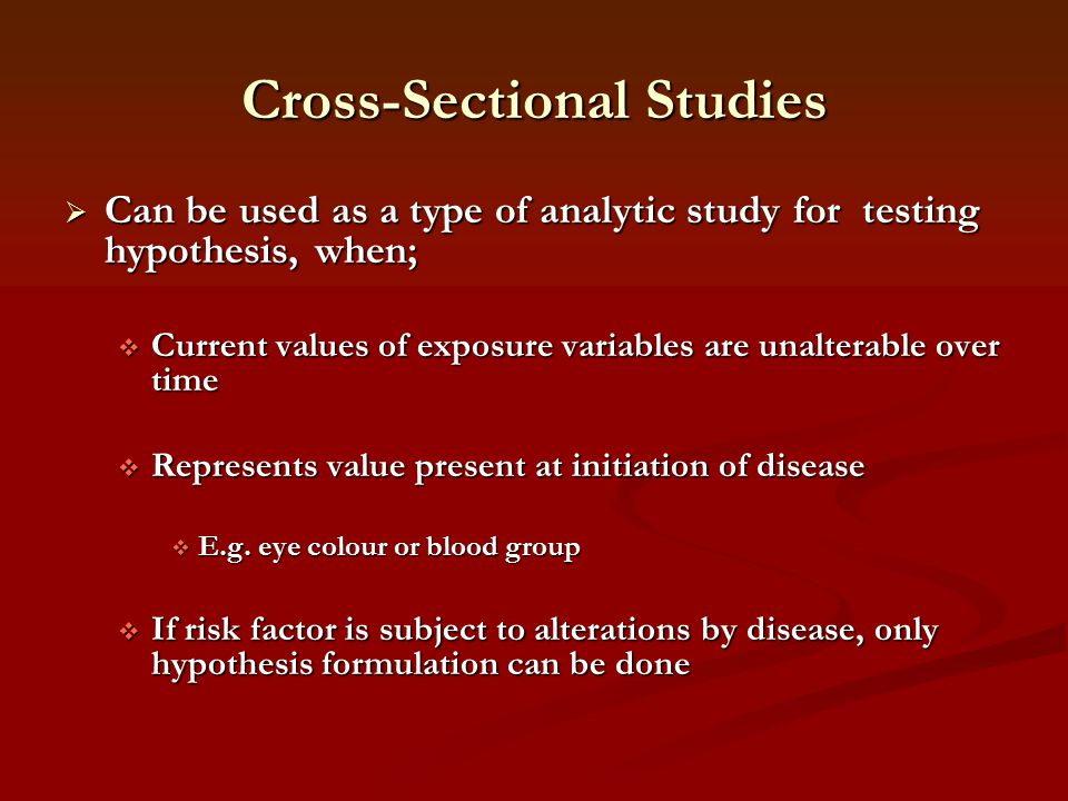 Cross-Sectional Studies  Can be used as a type of analytic study for testing hypothesis, when;  Current values of exposure variables are unalterable