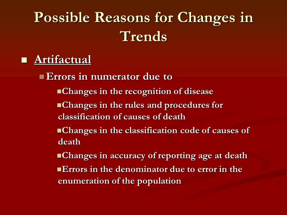 Possible Reasons for Changes in Trends Artifactual Artifactual Errors in numerator due to Errors in numerator due to Changes in the recognition of dis