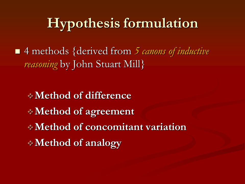 Hypothesis formulation 4 methods {derived from 5 canons of inductive reasoning by John Stuart Mill} 4 methods {derived from 5 canons of inductive reas