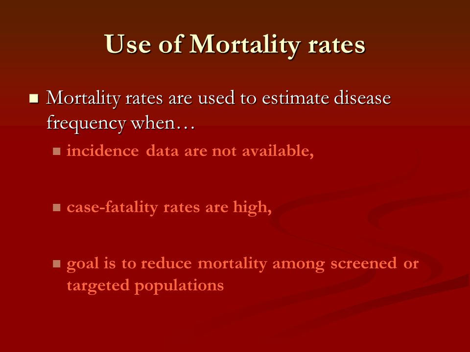 Use of Mortality rates Mortality rates are used to estimate disease frequency when… Mortality rates are used to estimate disease frequency when… incid