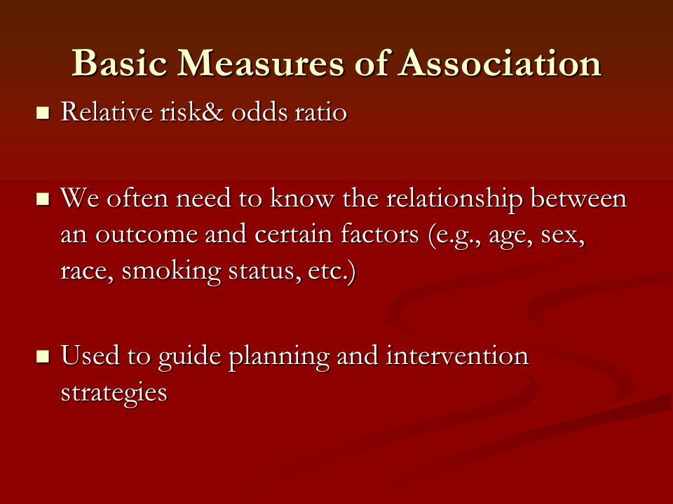 Basic Measures of Association Relative risk& odds ratio Relative risk& odds ratio We often need to know the relationship between an outcome and certai