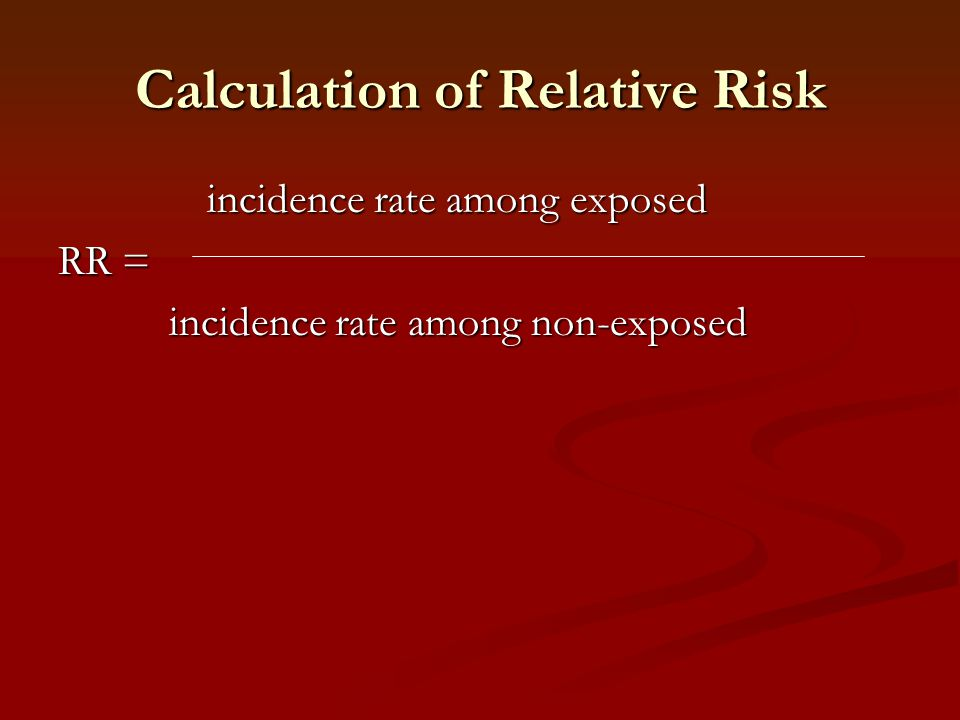 Calculation of Relative Risk incidence rate among exposed incidence rate among exposed RR = incidence rate among non-exposed incidence rate among non-