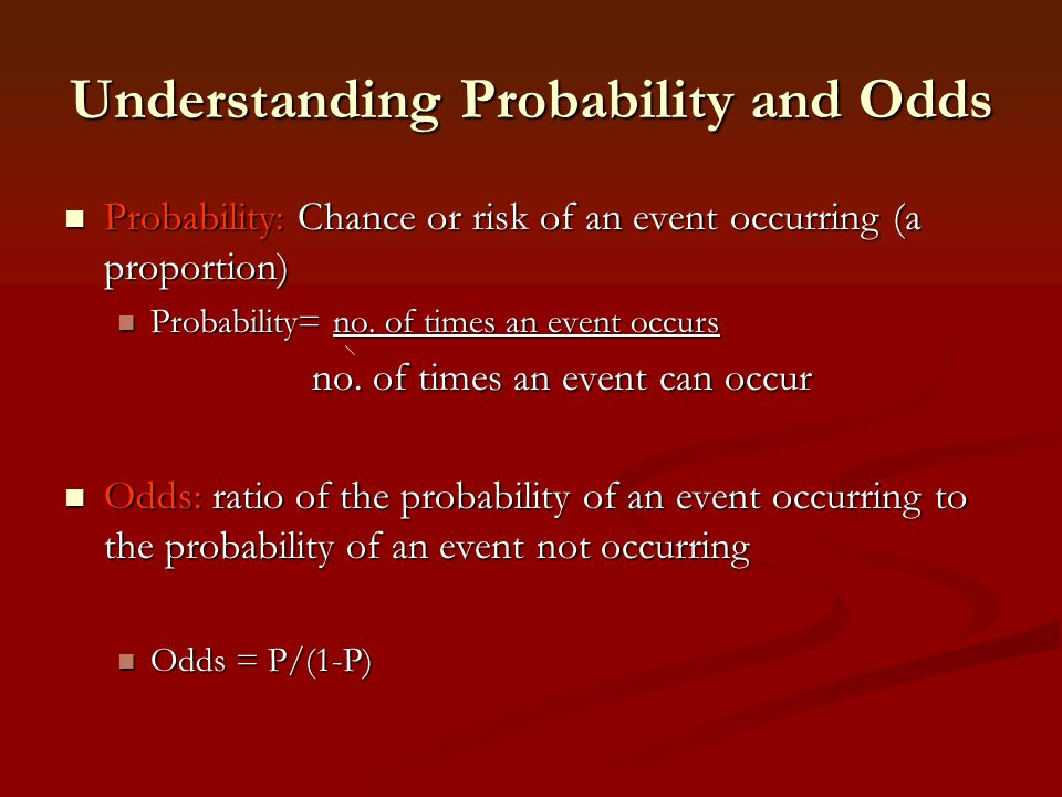Understanding Probability and Odds Probability: Chance or risk of an event occurring (a proportion) Probability: Chance or risk of an event occurring