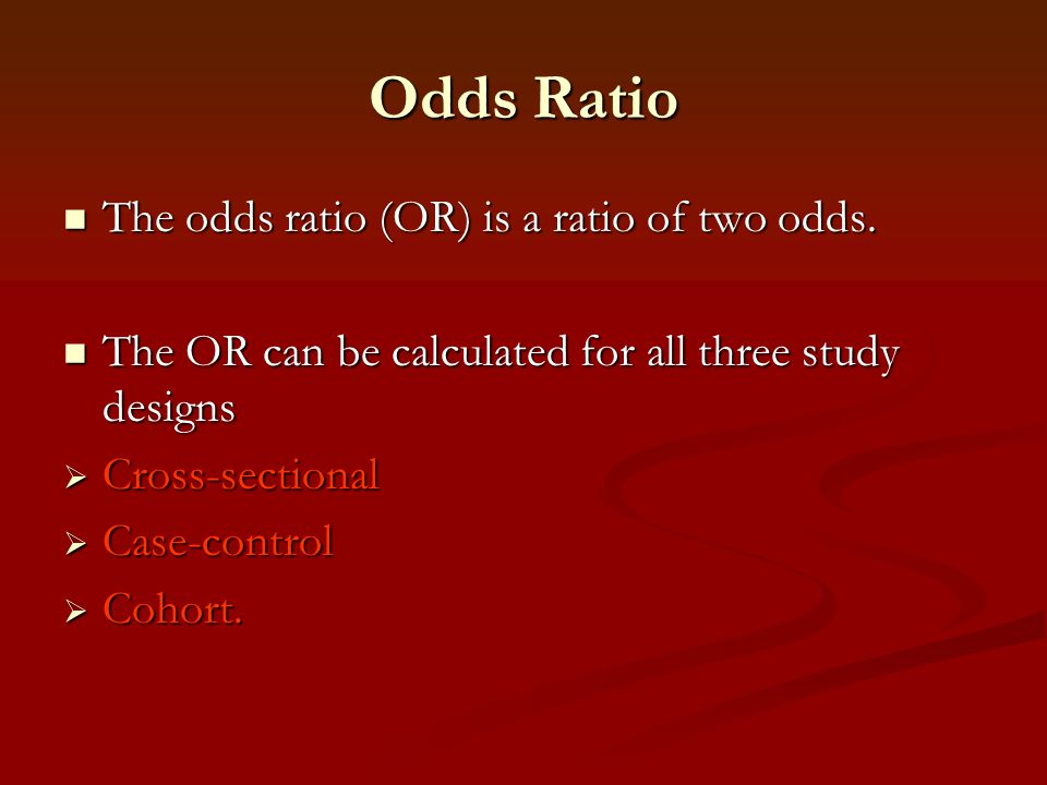 Odds Ratio The odds ratio (OR) is a ratio of two odds. The odds ratio (OR) is a ratio of two odds. The OR can be calculated for all three study design