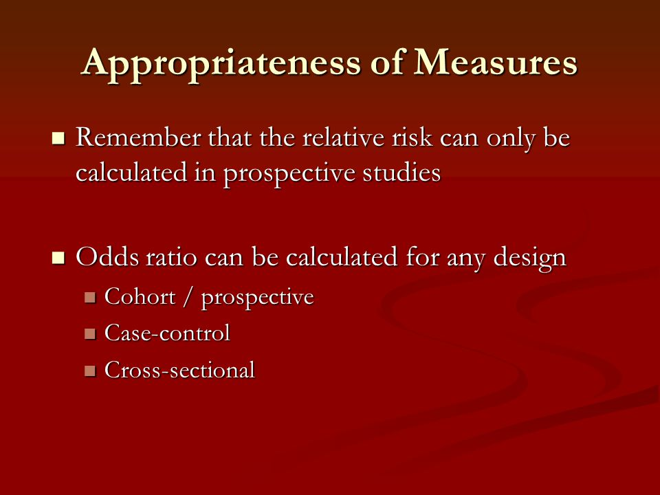 Appropriateness of Measures Remember that the relative risk can only be calculated in prospective studies Remember that the relative risk can only be