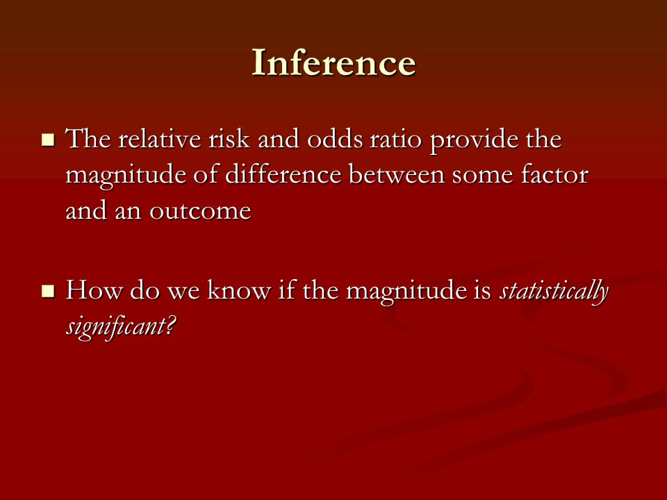 Inference The relative risk and odds ratio provide the magnitude of difference between some factor and an outcome The relative risk and odds ratio pro