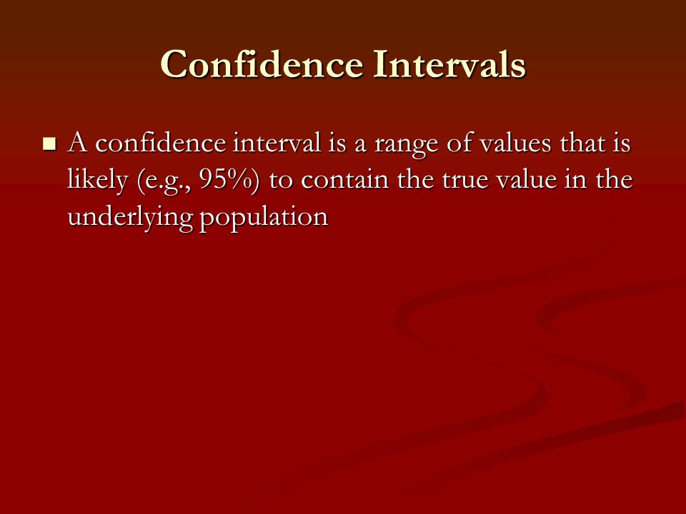 Confidence Intervals A confidence interval is a range of values that is likely (e.g., 95%) to contain the true value in the underlying population A co