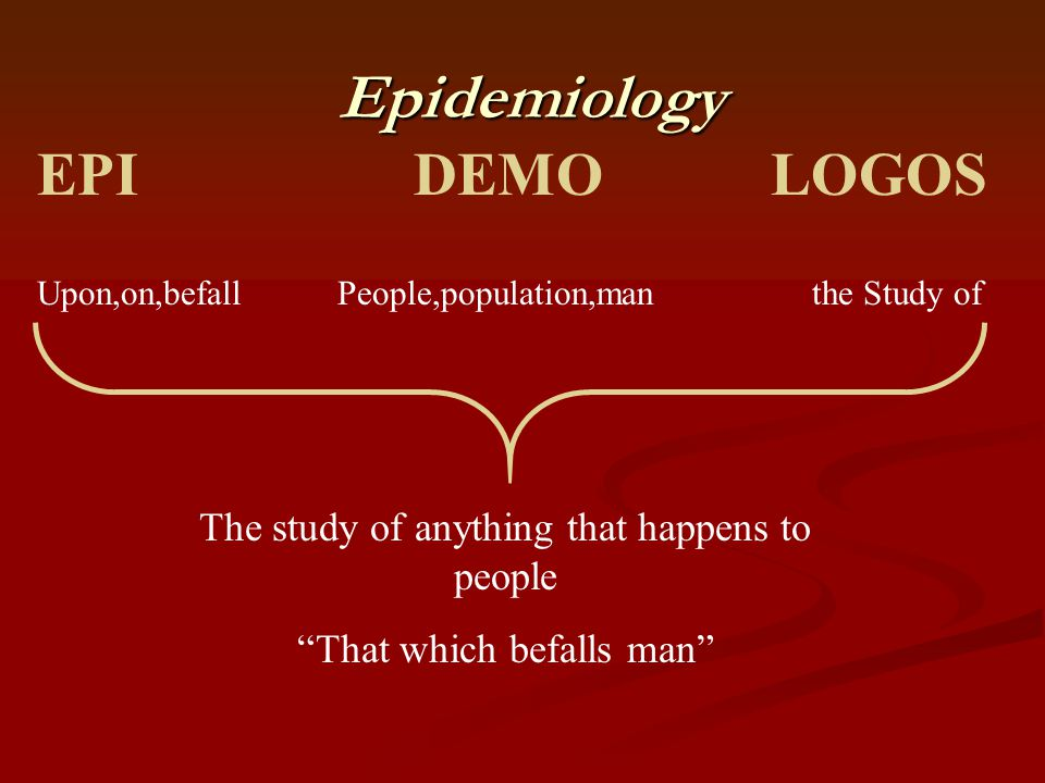 """Epidemiology Epidemiology EPI DEMO LOGOS Upon,on,befall People,population,man the Study of The study of anything that happens to people """"That which be"""