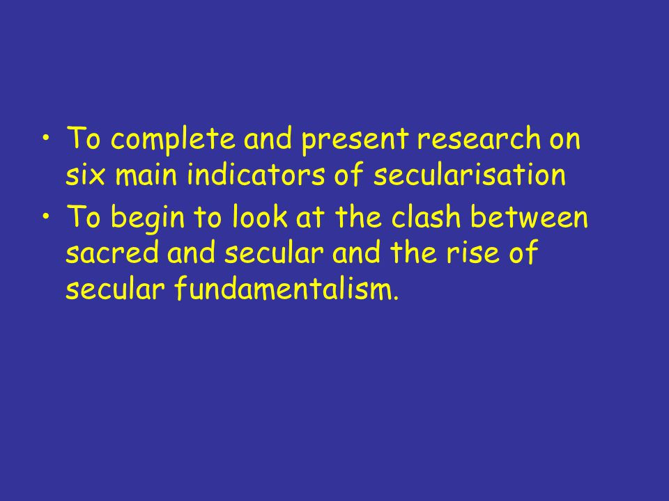 To complete and present research on six main indicators of secularisation To begin to look at the clash between sacred and secular and the rise of secular fundamentalism.