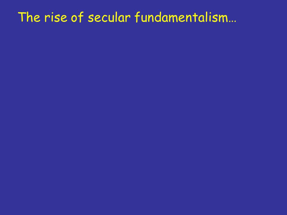 The rise of secular fundamentalism…