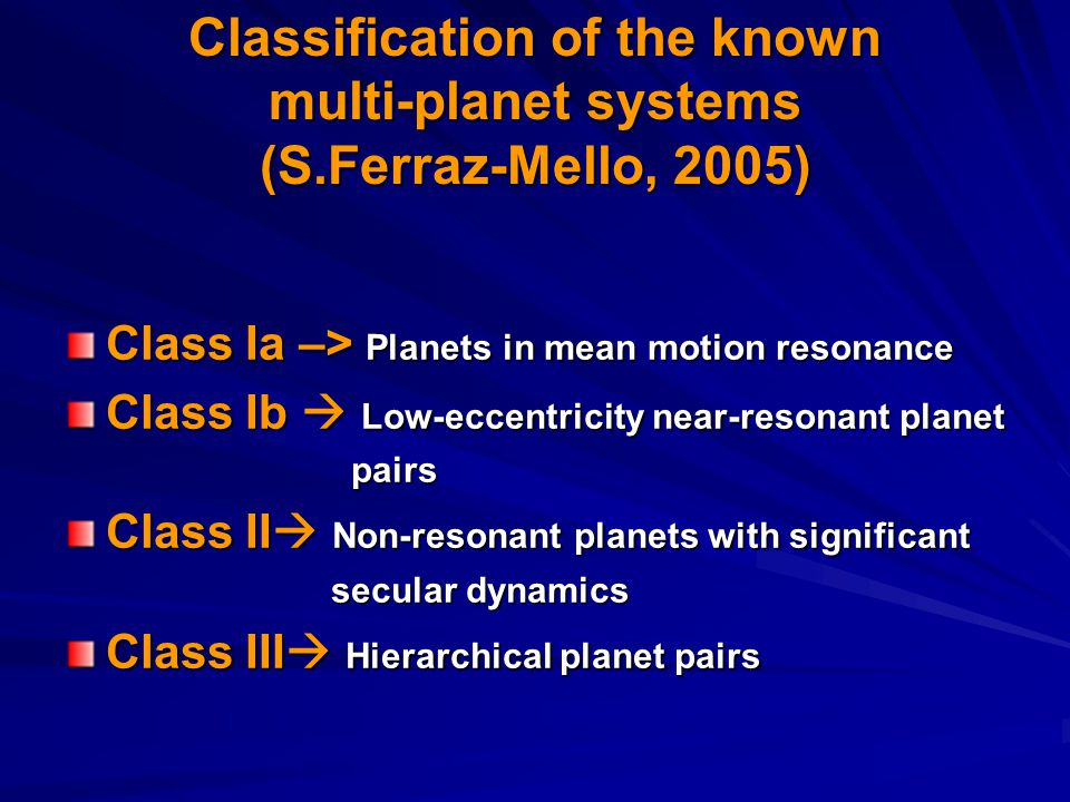 Classification of the known multi-planet systems (S.Ferraz-Mello, 2005) Class Ia –> Planets in mean motion resonance Class Ib  Low-eccentricity near-resonant planet pairs pairs Class II  Non-resonant planets with significant secular dynamics secular dynamics Class III  Hierarchical planet pairs