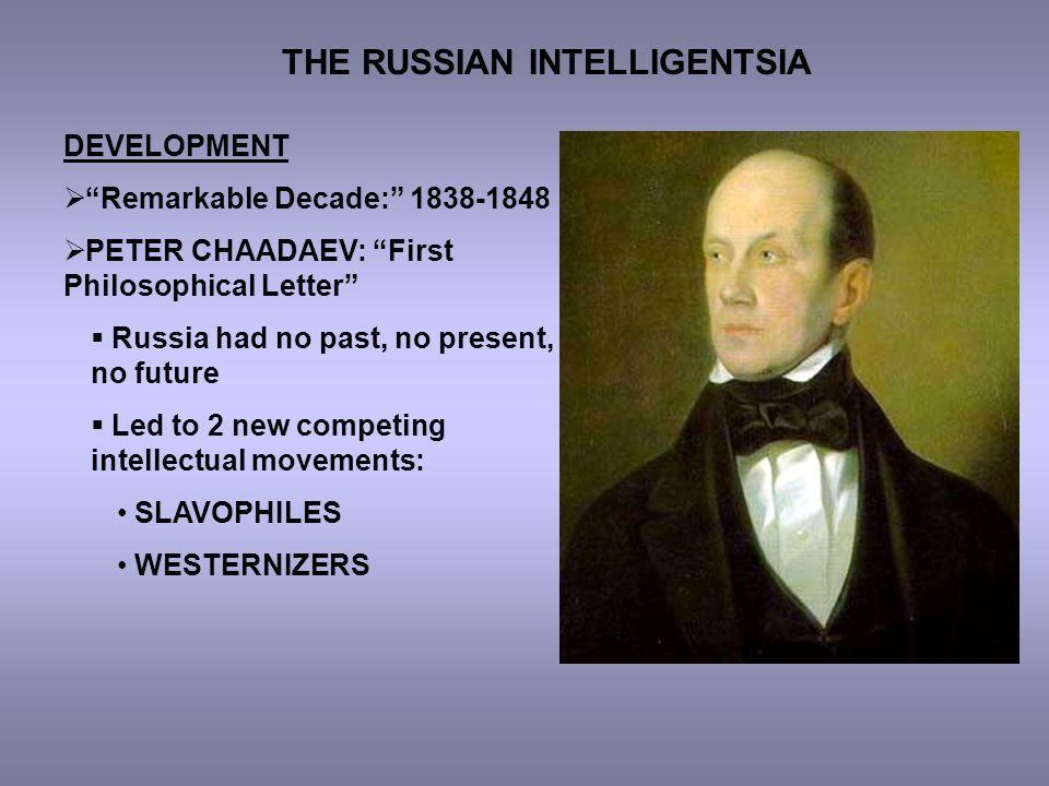 "THE RUSSIAN INTELLIGENTSIA DEVELOPMENT  ""Remarkable Decade:"" 1838-1848  PETER CHAADAEV: ""First Philosophical Letter""  Russia had no past, no presen"