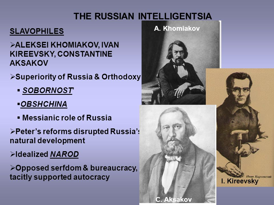 THE RUSSIAN INTELLIGENTSIA SLAVOPHILES  ALEKSEI KHOMIAKOV, IVAN KIREEVSKY, CONSTANTINE AKSAKOV  Superiority of Russia & Orthodoxy  SOBORNOST'  OBSHCHINA  Messianic role of Russia  Peter's reforms disrupted Russia's natural development  Idealized NAROD  Opposed serfdom & bureaucracy, tacitly supported autocracy A.