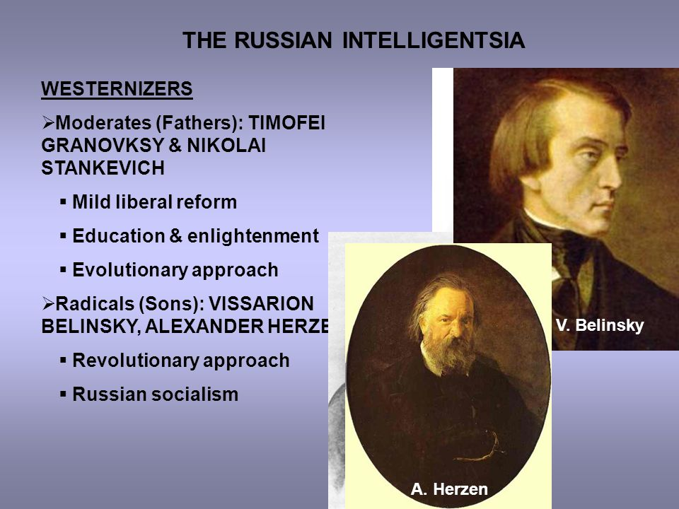 THE RUSSIAN INTELLIGENTSIA WESTERNIZERS  Moderates (Fathers): TIMOFEI GRANOVKSY & NIKOLAI STANKEVICH  Mild liberal reform  Education & enlightenment  Evolutionary approach  Radicals (Sons): VISSARION BELINSKY, ALEXANDER HERZEN  Revolutionary approach  Russian socialism T.