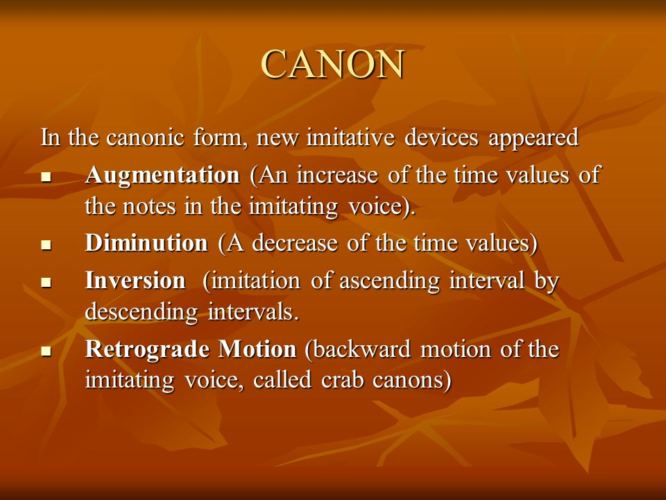 CANON In the canonic form, new imitative devices appeared Augmentation (An increase of the time values of the notes in the imitating voice). Augmentat