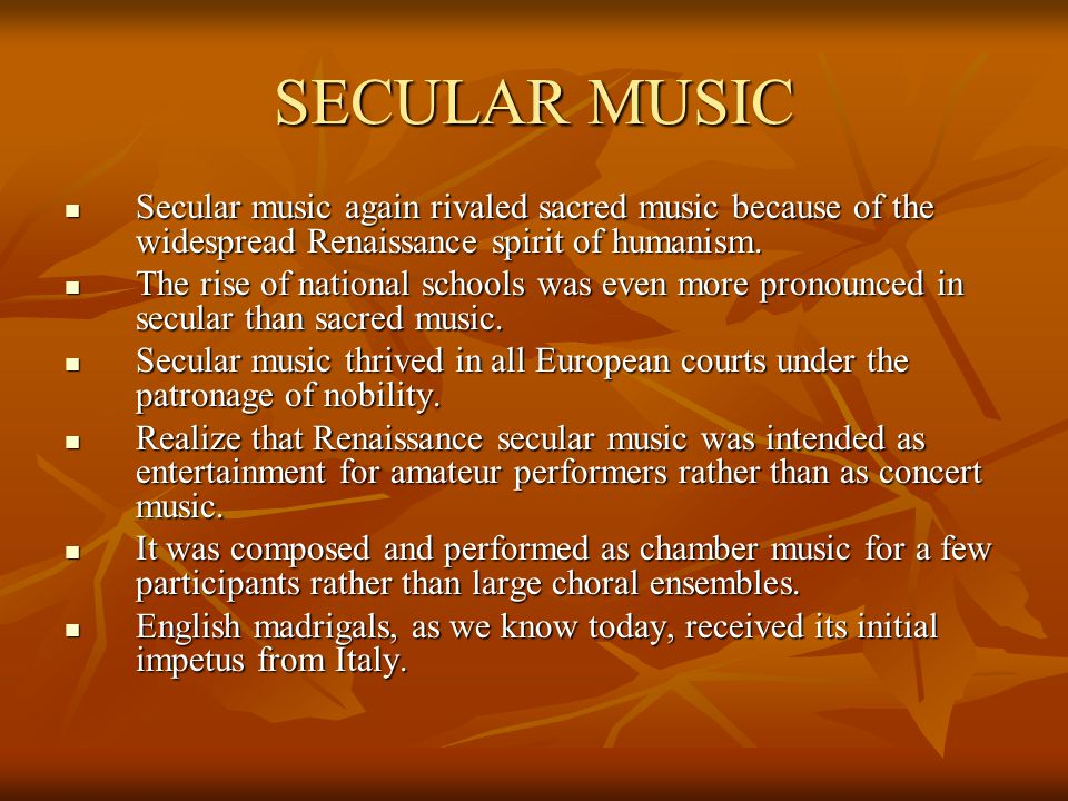 SECULAR MUSIC Secular music again rivaled sacred music because of the widespread Renaissance spirit of humanism. Secular music again rivaled sacred mu