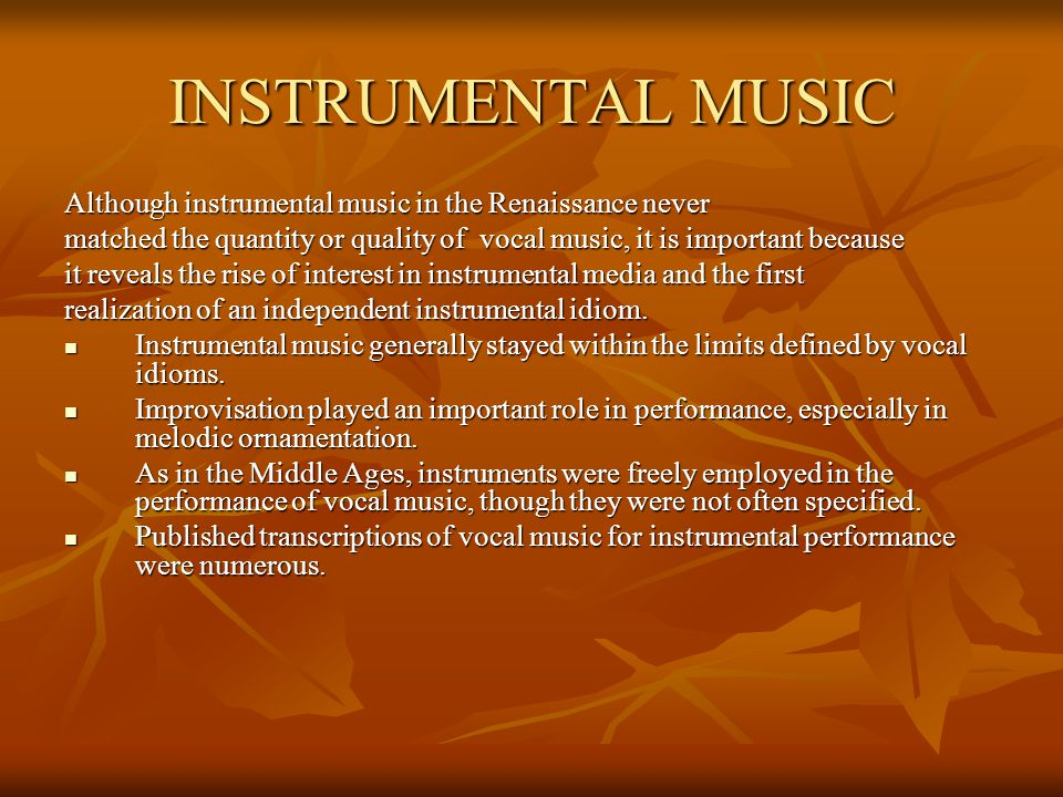 INSTRUMENTAL MUSIC Although instrumental music in the Renaissance never matched the quantity or quality of vocal music, it is important because it rev