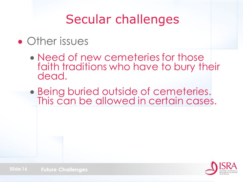 Future Challenges Slide 16  Other issues  Need of new cemeteries for those faith traditions who have to bury their dead.