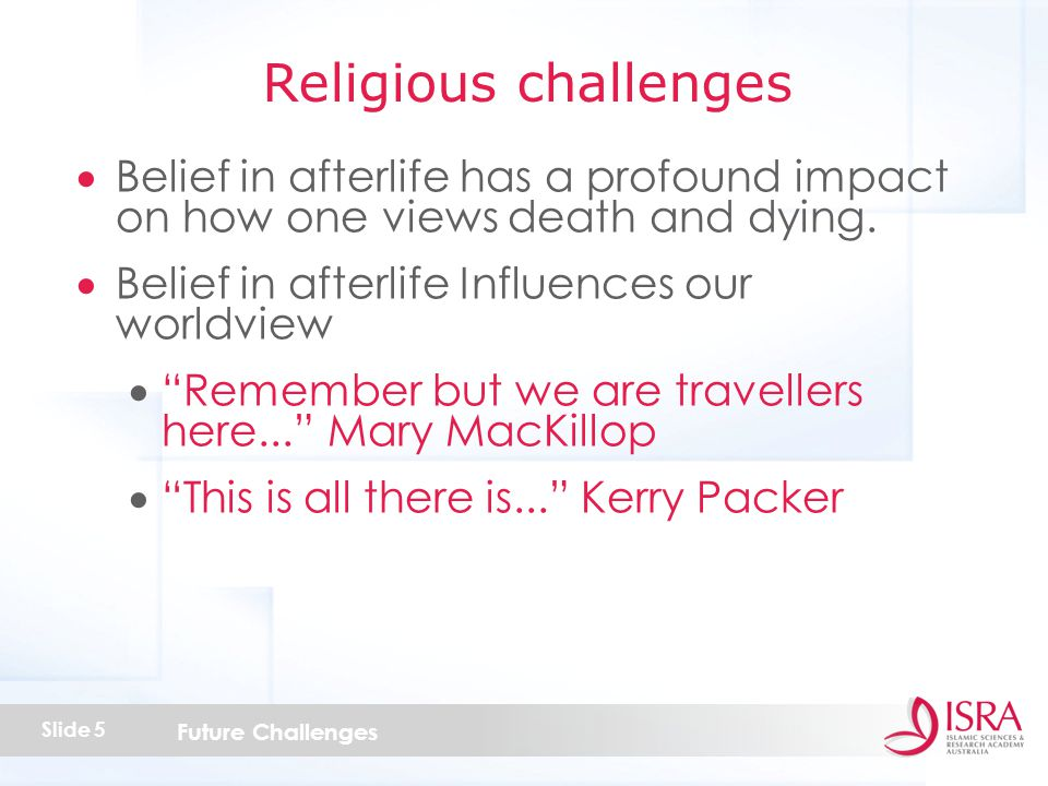 Future Challenges Slide 5  Belief in afterlife has a profound impact on how one views death and dying.