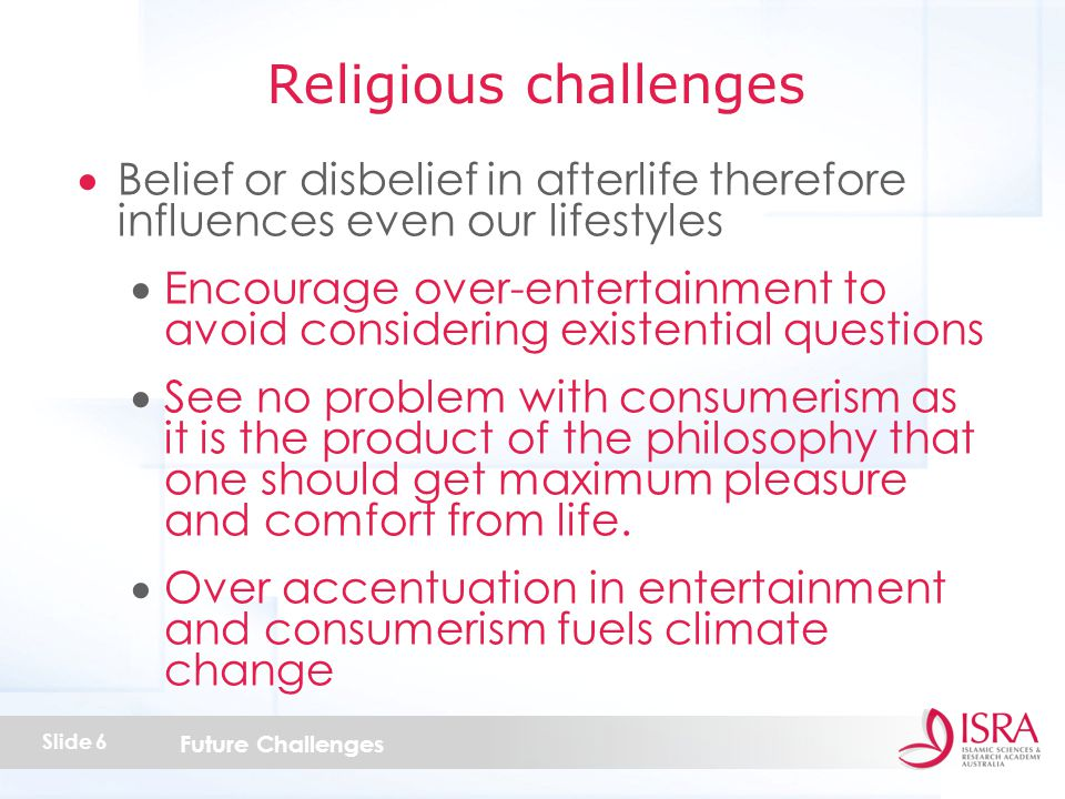 Future Challenges Slide 6  Belief or disbelief in afterlife therefore influences even our lifestyles  Encourage over-entertainment to avoid considering existential questions  See no problem with consumerism as it is the product of the philosophy that one should get maximum pleasure and comfort from life.