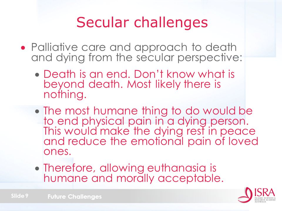 Future Challenges Slide 9  Palliative care and approach to death and dying from the secular perspective:  Death is an end.