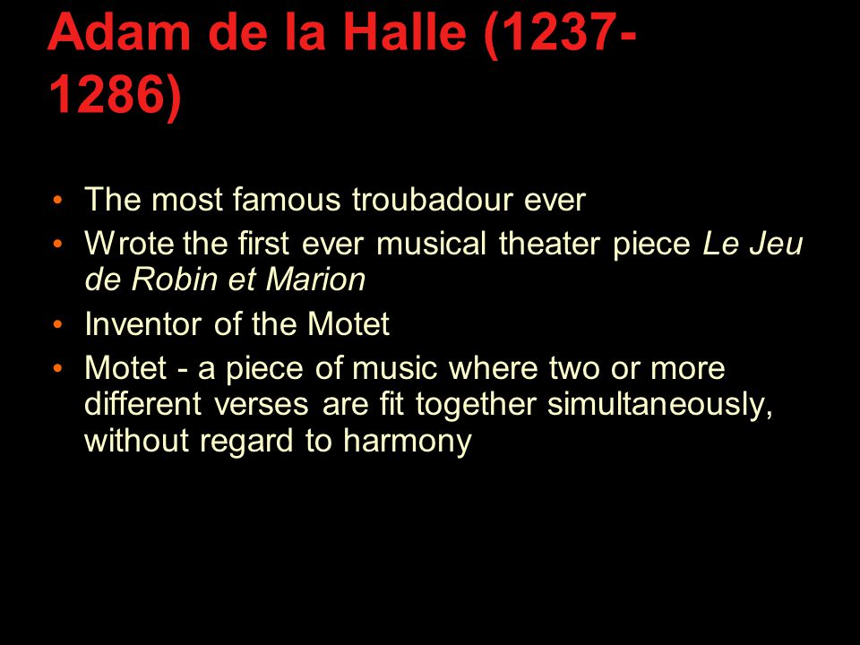 Adam de la Halle (1237- 1286) The most famous troubadour ever Wrote the first ever musical theater piece Le Jeu de Robin et Marion Inventor of the Motet Motet - a piece of music where two or more different verses are fit together simultaneously, without regard to harmony