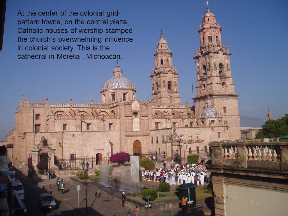At the center of the colonial grid- pattern towns, on the central plaza, Catholic houses of worship stamped the church's overwhelming influence in colonial society.