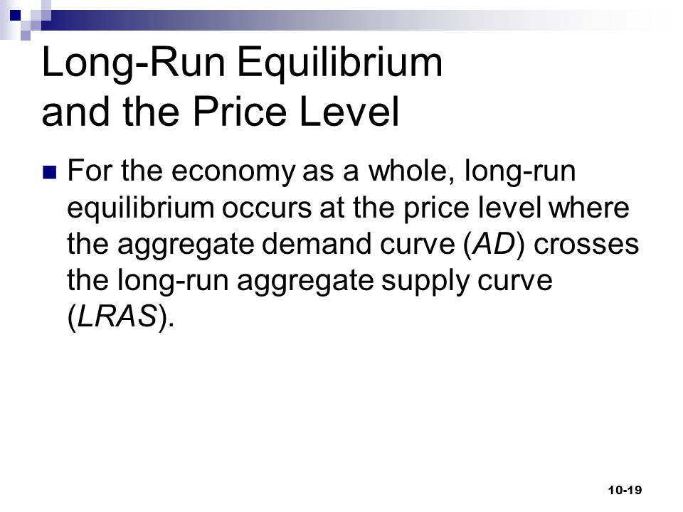 Long-Run Equilibrium and the Price Level For the economy as a whole, long-run equilibrium occurs at the price level where the aggregate demand curve (