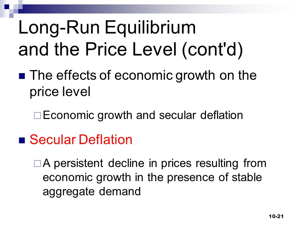 Long-Run Equilibrium and the Price Level (cont'd) The effects of economic growth on the price level  Economic growth and secular deflation Secular De