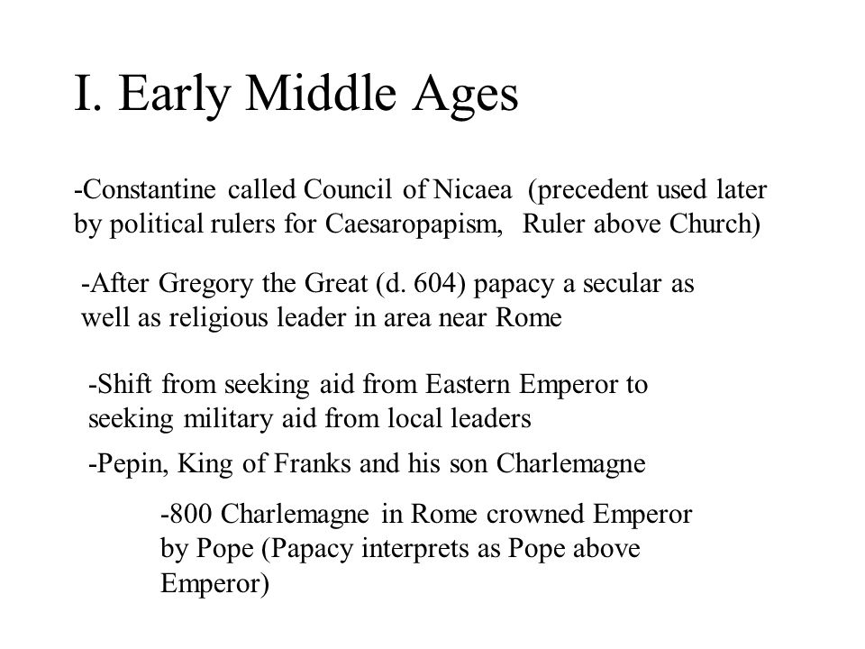 I. Early Middle Ages -Constantine called Council of Nicaea (precedent used later by political rulers for Caesaropapism, Ruler above Church) -After Gre