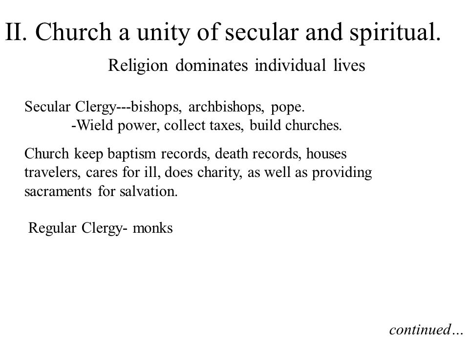 II. Church a unity of secular and spiritual. Religion dominates individual lives Secular Clergy---bishops, archbishops, pope. -Wield power, collect ta